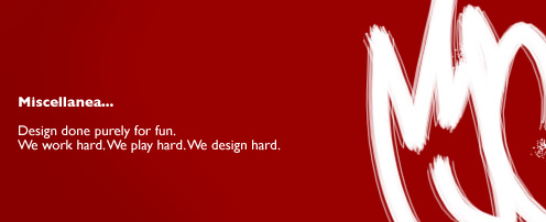 Miscellaneous... Design done purely for fun. We work hard. We play hard. We design hard.